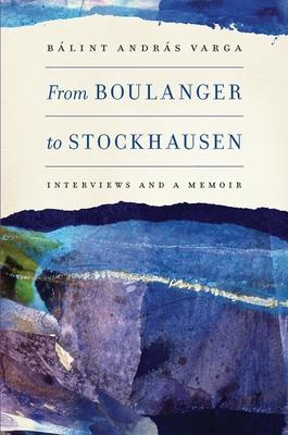 From Boulanger to Stockhausen: Interviews and a Memoir - Varga, B