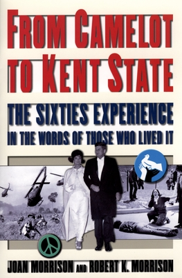 From Camelot to Kent State: The Sixties Experience in the Words of Those Who Lived It - Morrison, Joan, and Morrison, Robert K