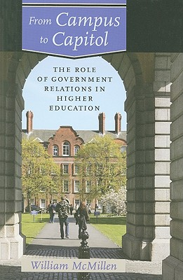 From Campus to Capitol: The Role of Government Relations in Higher Education - McMillen, William