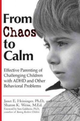 From Chaos to Calm: Efftv Parenting for Challenging Chldr W/ ADHD Other Behavioral Problems - Heininger, Janet E, and Weiss, Sharon K, and Goldstein, Sam, Ph.D. (Foreword by)