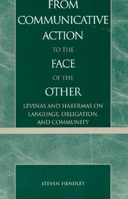 From Communicative Action to the Face of the Other: Levinas and Habermas on Language, Obligation, and Community - Hendley, Steven