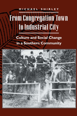 From Congregation Town to Industrial City: Culture and Social Change in a Southern Community - Shirley, Michael