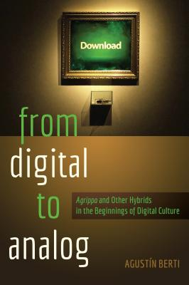 "From Digital to Analog: ""Agrippa"" and Other Hybrids in the Beginnings of Digital Culture - Berti, Agustin"