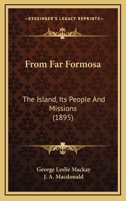 From Far Formosa: The Island,Its People and Missions - Mackay, George Leslie