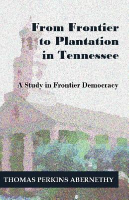 From Frontier to Plantation in Tennessee: A Study in Frontier Democracy - Abernethy, Thomas Perkins