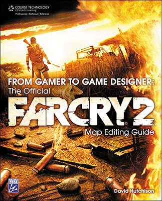 From Gamer to Game Designer: The Official Far Cry 2 Map Editing Guide - Hutchison, David
