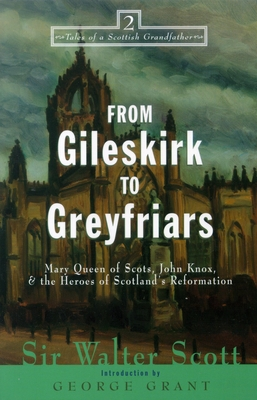 From Gileskirk to Greyfriars: Knox, Buchanan, and the Heroes of Scotland's Reformation - Scott, Walter, Sir, and Grant, George (Introduction by)