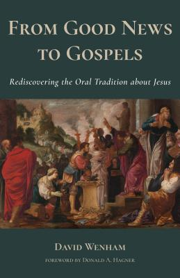 From Good News to Gospels: What Did the First Christians Say about Jesus? - Wenham, David, and Hagner, Donald A (Foreword by)