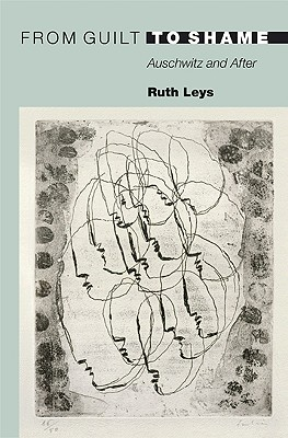 From Guilt to Shame: Auschwitz and After - Leys, Ruth, Professor