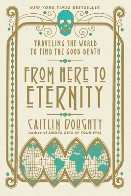 From Here to Eternity: Traveling the World to Find the Good Death - Doughty, Caitlin