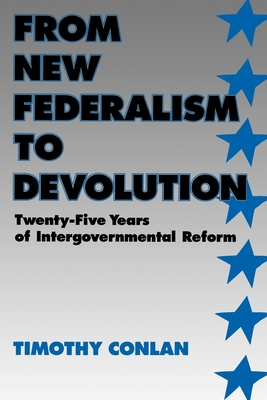 From New Federalism to Devolution: Twenty-Five Years of Intergovernmental Reform - Conlan, Timothy J, Professor