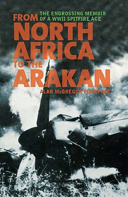 From North Africa to the Arakan: The Engrossing Memoir of WWII Spitfire Ace - Peart, Alan McGregor