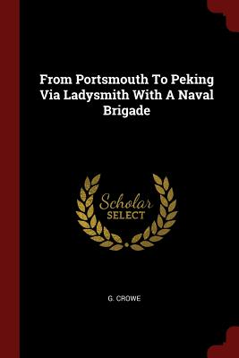 From Portsmouth to Peking Via Ladysmith with a Naval Brigade - Crowe, G