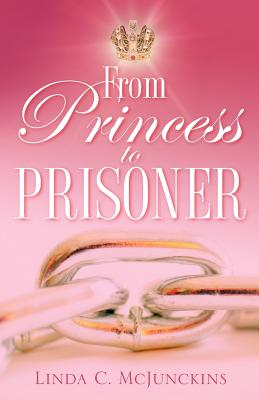 From Princess to Prisoner - McJunckins, Linda C