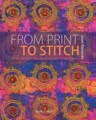 From Print to Stitch: Tips and Techniques for Hand-printing and Stitching on Fabric - Edmonds, Janet