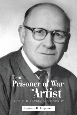 From Prisoner of War to Artist: This Is His Story as I Know It - Trepanier, Corinne B
