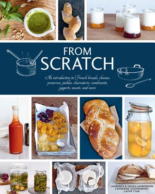 From Scratch: An Introduction to French Breads, Cheeses, Preserves, Pickles, Charcuterie, Condiments, Yogurts, Sweets, and More - Laurendon, Laurence