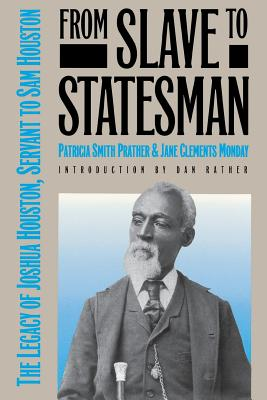 From Slave to Statesman: The Legacy of Joshua Houston, Servant to Sam Houston - Prather, Patricia Smith, and Monday, Jane Clements, and Rather, Dan (Introduction by)