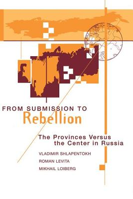 From Submission to Rebellion: The Provinces Versus the Center in Russia - Shlapentokh, Vladimir, and Levita, Roman, and Loiberg, Mikhail