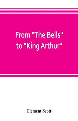 """From """"The Bells"""" to """"King Arthur."""" A critical record of the first-night productions at the Lyceum theater from 1871-1895 - Scott, Clement"""