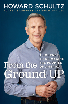 From the Ground Up: A Journey to Reimagine the Promise of America - Schultz, Howard