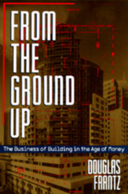 From the Ground Up: The Business of Building in the Age of Money - Frantz, Douglas