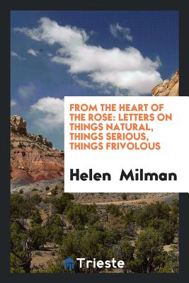 From the Heart of the Rose: Letters on Things Natural, Things Serious, Things Frivolous - Milman, Helen