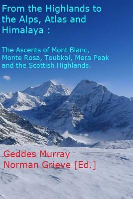 From the Highlands to the Alps, Atlas & Himalaya - In Glorious Techicolour!: The Ascent of Mont Blanc, Monte Rosa, Toubkal, Mera Peak & Scottish Highlands. - Murray, MR Geddes, and Grieve, MR Norman (Editor)