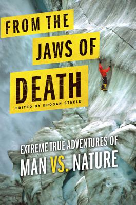 From the Jaws of Death: Extreme True Adventures of Man vs. Nature - Steele, Brogan (Editor)