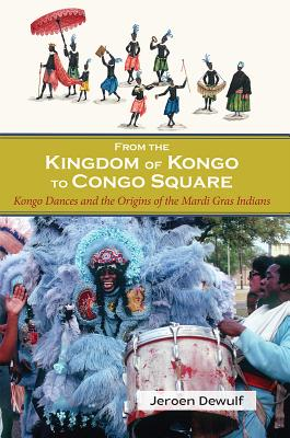 From the Kingdom of Kongo to Congo Square: Kongo Dances and the Origins of the Mardi Gras Indians - Dewulf, Jeroen