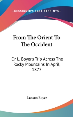From the Orient to the Occident: Or L. Boyer's Trip Across the Rocky Mountains in April, 1877 - Boyer, Lanson