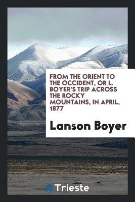 From the Orient to the Occident, or L. Boyer's Trip Across the Rocky Mountains, in April, 1877 - Boyer, Lanson