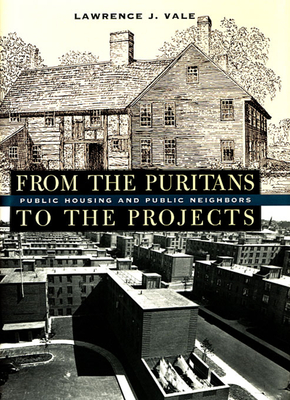 From the Puritans to the Projects: Public Housing and Public Neighbors - Vale, Lawrence J