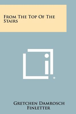 From the Top of the Stairs - Finletter, Gretchen Damrosch