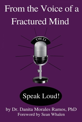 From the Voice of a Fractured Mind: Speak Loud! - Whalen, Sean (Foreword by), and Dehoyos, Kathryn (Editor), and Morales Ramos, Danita, Dr.