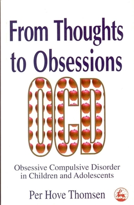 From Thoughts to Obsessions: Obsessive Compulsive Disorders in Children and Adolescents - Thomsen, Per Hove