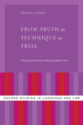 From Truth to Technique at Trial: A Discursive History of Advocacy Advice Texts - Gaines, Philip