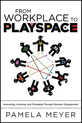 From Workplace to Playspace: Innovating, Learning and Changing Through Dynamic Engagement - Meyer, Pamela