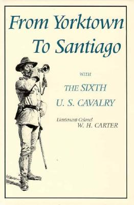 From Yorktown to Santiago: With the Sixth U. S. Cavalry - Carter, W H, and Carroll, John M (Introduction by)