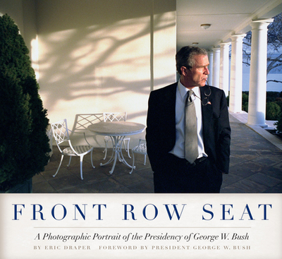 Front Row Seat: A Photographic Portrait of the Presidency of George W. Bush - Draper, Eric, and Bush, George W (Foreword by)
