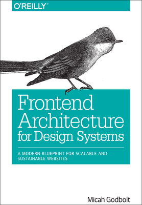 Frontend Architecture for Design Systems: A Modern Blueprint for Scalable and Sustainable Websites - Godbolt, Micah
