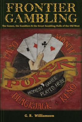 Frontier Gambling: The Games, the Gamblers & the Great Gambling Halls of the Old West - Williamson, MR G R