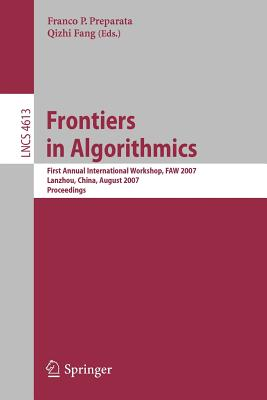 Frontiers in Algorithmics: First Annual International Workshop, Faw 2007, Lanzhou, China, August 1-3, 2007, Proceedings - Preparata, Franco P (Editor), and Fang, Qizhi (Editor)