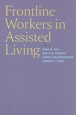 Frontline Workers in Assisted Living - Ball, Mary M, Dr. (Editor), and Perkins, Molly M, Professor (Editor), and Hollingsworth, Carole, Professor (Editor)
