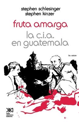 Fruta Amarga: La CIA en Guatemala - Schlesinger, Stephen, and Kinzer, Stephen