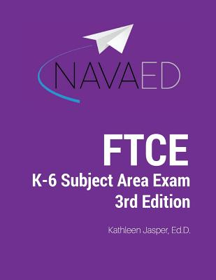 FTCE K-6 Subject Area Exam Prep: Navaed: Everything You Need to Succeed on the FTCE K-6 Subject Area Exam. - Jasper Ed D, Kathleen