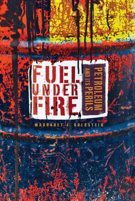 Fuel Under Fire: Petroleum and Its Perils - Goldstein, Margaret J