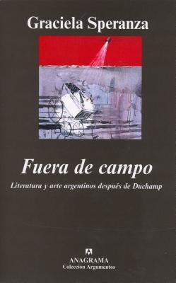 Fuera de Campo. Literatura y Arte Argentinos Despues de Duchamp - Speranza, Graciela