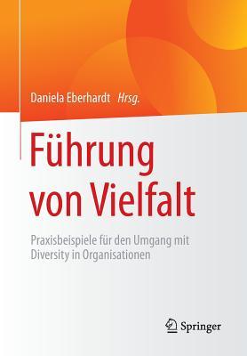 Fuhrung Von Vielfalt: Praxisbeispiele Fur Den Umgang Mit Diversity in Organisationen - Eberhardt, Daniela (Editor)