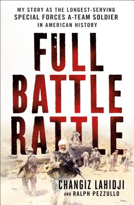 Full Battle Rattle: My Story as the Longest-Serving Special Forces A-Team Soldier in American History - Lahidji, Changiz, and Pezzullo, Ralph